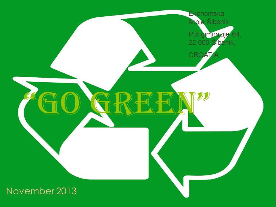 Go green November 2013 Ekonomska škola Šibenik, Put gimnazije 64, 22 000 Šibenik, CROATIA