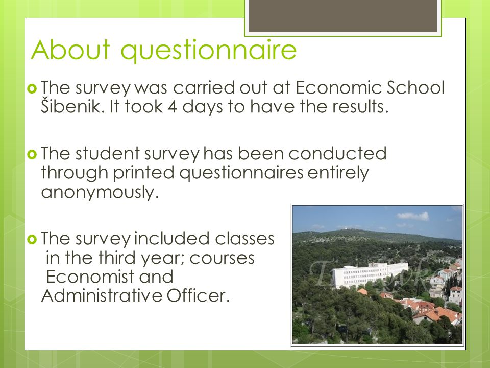 About questionnaire  The survey was carried out at Economic School Šibenik. It took 4 days to have the results.  The student survey has been conduct