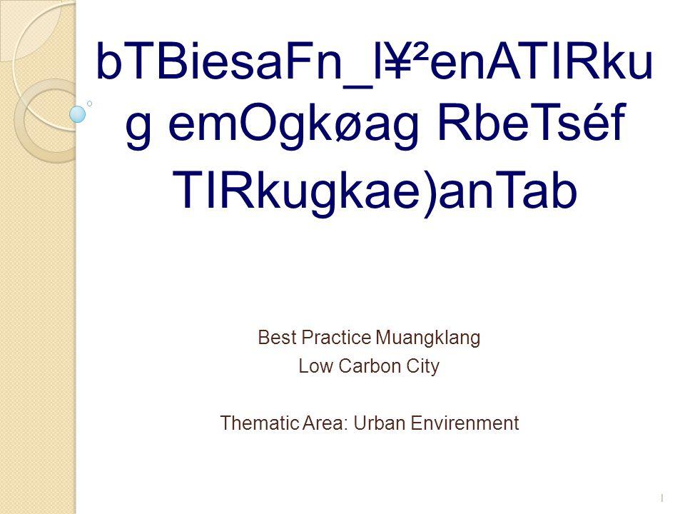 bTBiesaFn_l¥²enATIRku g emOgkøag RbeTséf TIRkugkae)anTab 1 Best Practice Muangklang Low Carbon City Thematic Area: Urban Envirenment