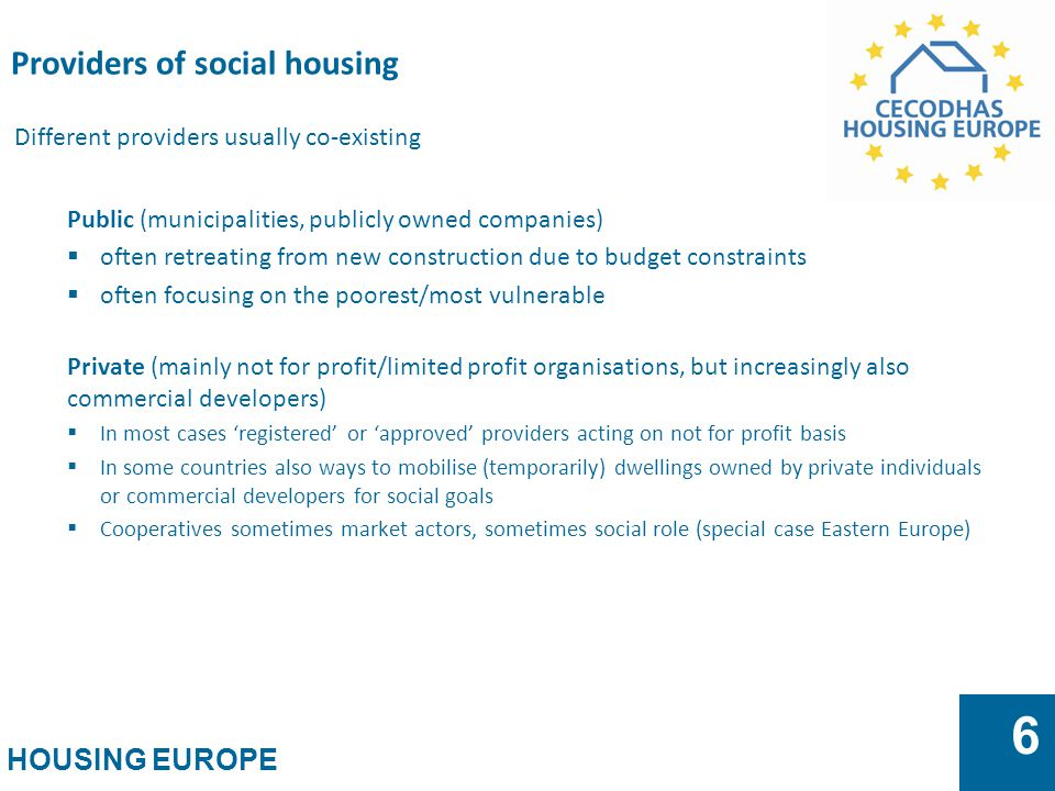 HOUSING EUROPE 6 Different providers usually co-existing Public (municipalities, publicly owned companies)  often retreating from new construction du