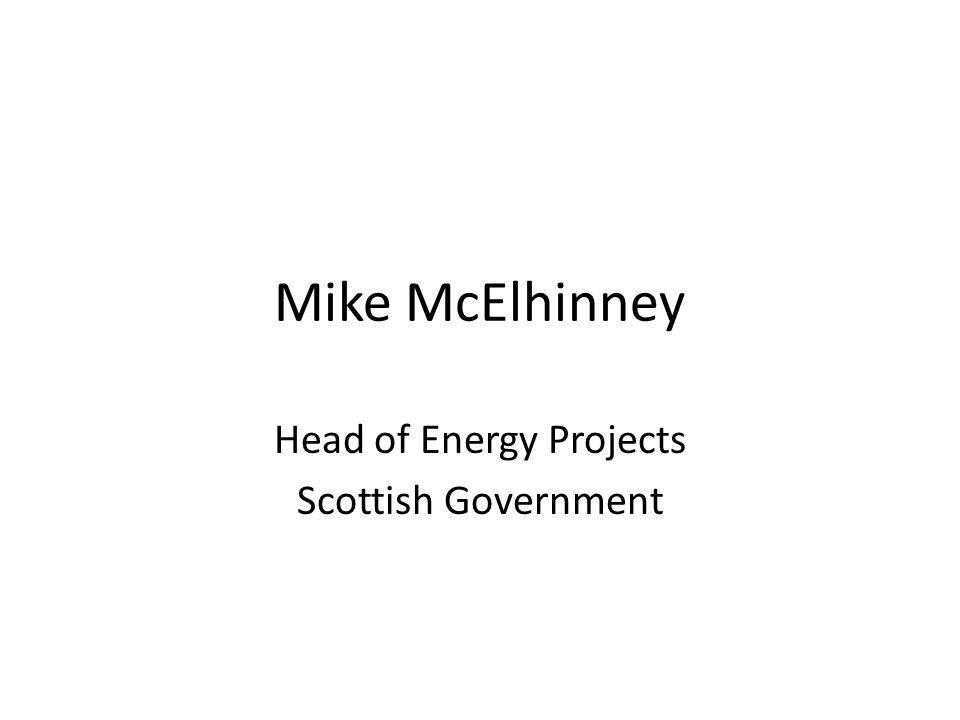 Mike McElhinney Head of Energy Projects Scottish Government