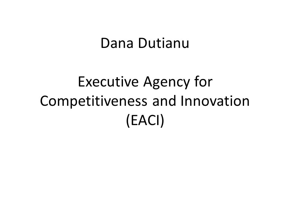 Dana Dutianu Executive Agency for Competitiveness and Innovation (EACI)