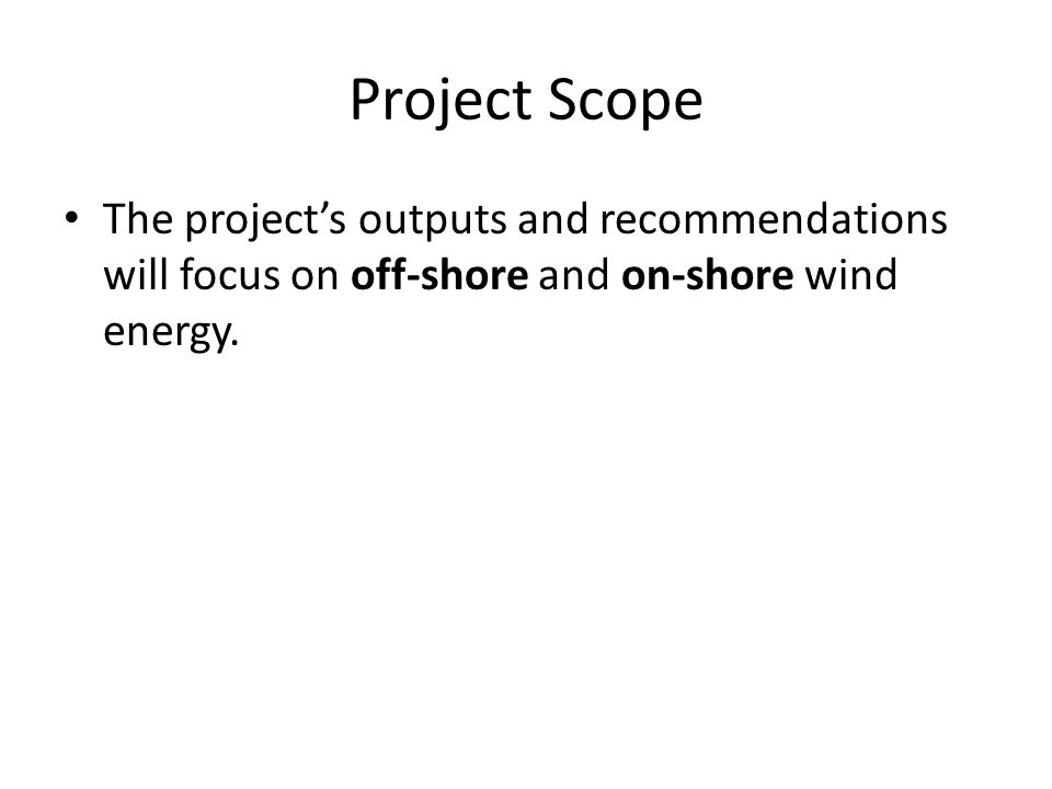 Project Scope The project's outputs and recommendations will focus on off-shore and on-shore wind energy.