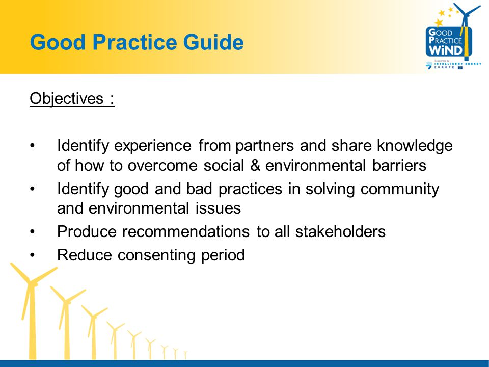 Good Practice Guide Objectives : Identify experience from partners and share knowledge of how to overcome social & environmental barriers Identify good and bad practices in solving community and environmental issues Produce recommendations to all stakeholders Reduce consenting period