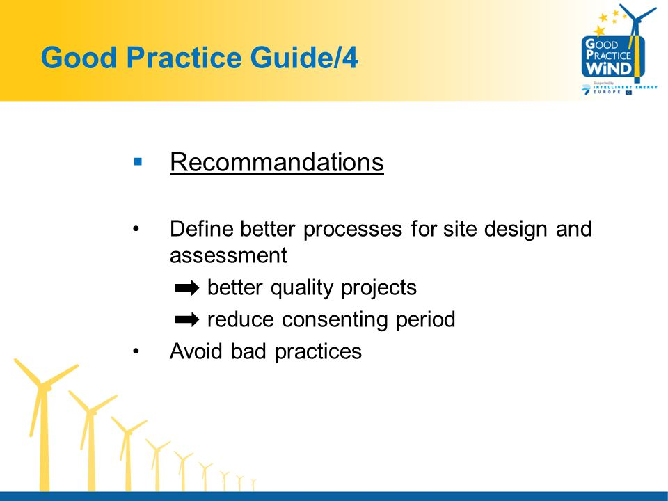 Good Practice Guide/4  Recommandations Define better processes for site design and assessment better quality projects reduce consenting period Avoid bad practices