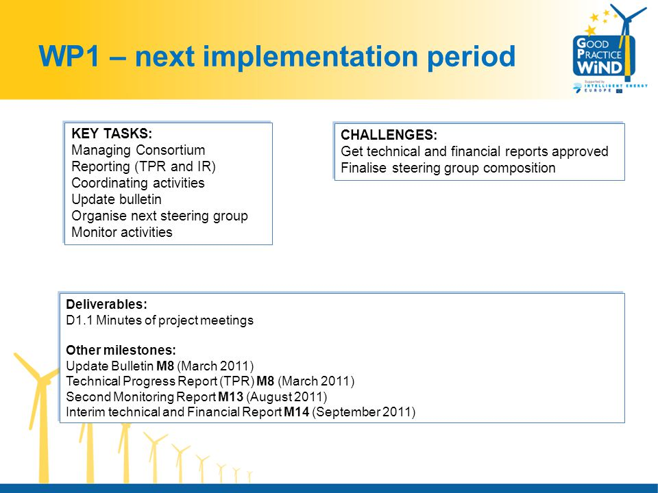 WP1 – next implementation period Deliverables: D1.1 Minutes of project meetings Other milestones: Update Bulletin M8 (March 2011) Technical Progress Report (TPR) M8 (March 2011) Second Monitoring Report M13 (August 2011) Interim technical and Financial Report M14 (September 2011) Deliverables: D1.1 Minutes of project meetings Other milestones: Update Bulletin M8 (March 2011) Technical Progress Report (TPR) M8 (March 2011) Second Monitoring Report M13 (August 2011) Interim technical and Financial Report M14 (September 2011) KEY TASKS: Managing Consortium Reporting (TPR and IR) Coordinating activities Update bulletin Organise next steering group Monitor activities KEY TASKS: Managing Consortium Reporting (TPR and IR) Coordinating activities Update bulletin Organise next steering group Monitor activities CHALLENGES: Get technical and financial reports approved Finalise steering group composition CHALLENGES: Get technical and financial reports approved Finalise steering group composition