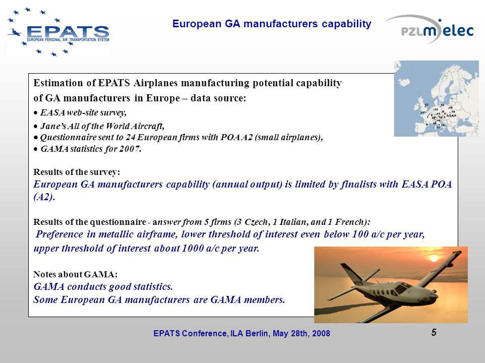 European GA manufacturers capability Issues to be solved during the session or at next WP/T meetings: Estimation of EPATS Airplanes manufacturing potential capability of GA manufacturers in Europe – data source:  EASA web-site survey,  Jane's All of the World Aircraft,  Questionnaire sent to 24 European firms with POA A2 (small airplanes),  GAMA statistics for 2007.