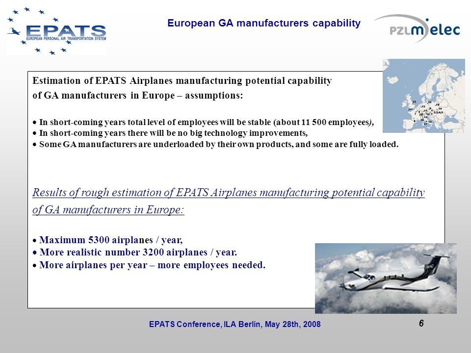 European GA manufacturers capability Issues to be solved during the session or at next WP/T meetings: Estimation of EPATS Airplanes manufacturing potential capability of GA manufacturers in Europe – assumptions:  In short-coming years total level of employees will be stable (about 11 500 employees),  In short-coming years there will be no big technology improvements,  Some GA manufacturers are underloaded by their own products, and some are fully loaded.
