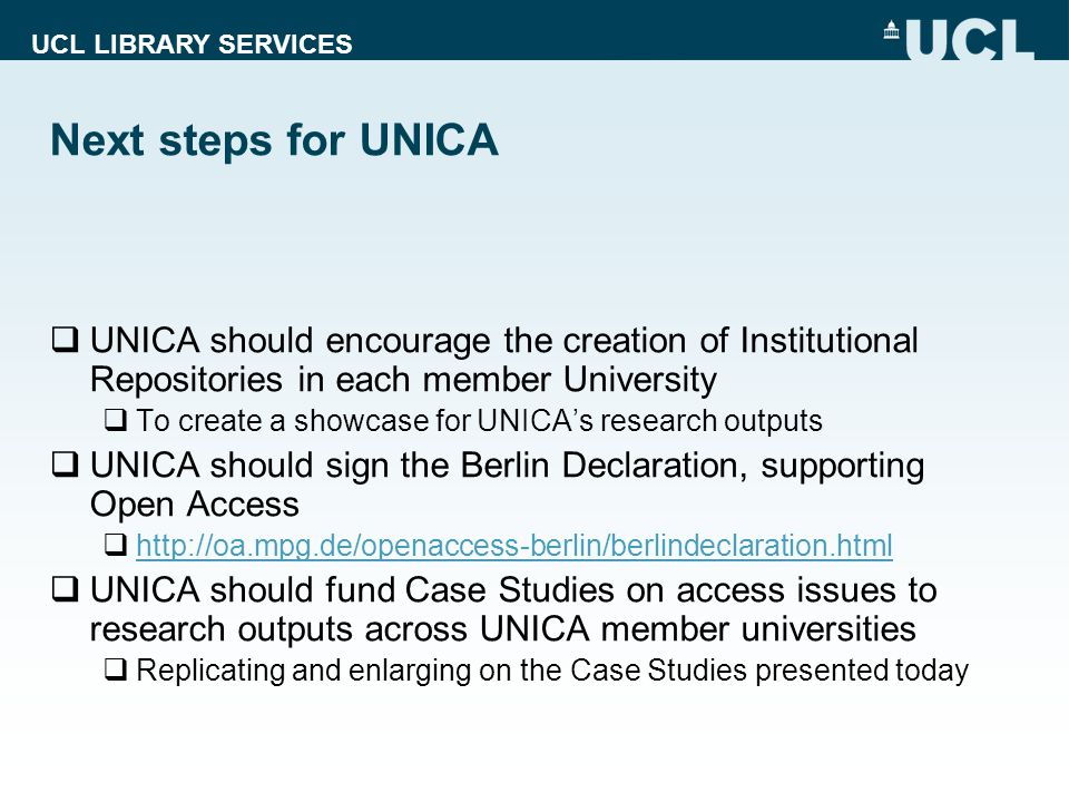 UCL LIBRARY SERVICES Next steps for UNICA  UNICA should encourage the creation of Institutional Repositories in each member University  To create a showcase for UNICA's research outputs  UNICA should sign the Berlin Declaration, supporting Open Access  http://oa.mpg.de/openaccess-berlin/berlindeclaration.html http://oa.mpg.de/openaccess-berlin/berlindeclaration.html  UNICA should fund Case Studies on access issues to research outputs across UNICA member universities  Replicating and enlarging on the Case Studies presented today