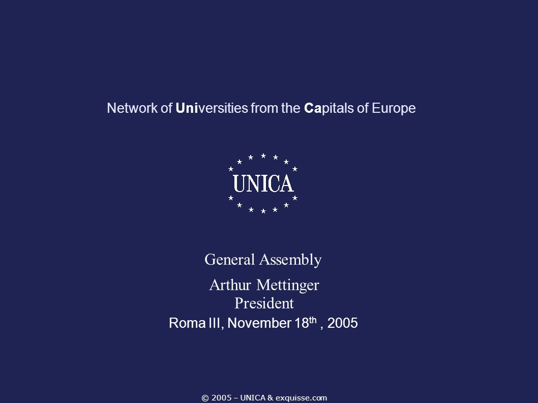 © 2005 – UNICA & exquisse.com Network of Universities from the Capitals of Europe Roma III, November 18 th, 2005 General Assembly Arthur Mettinger Pre