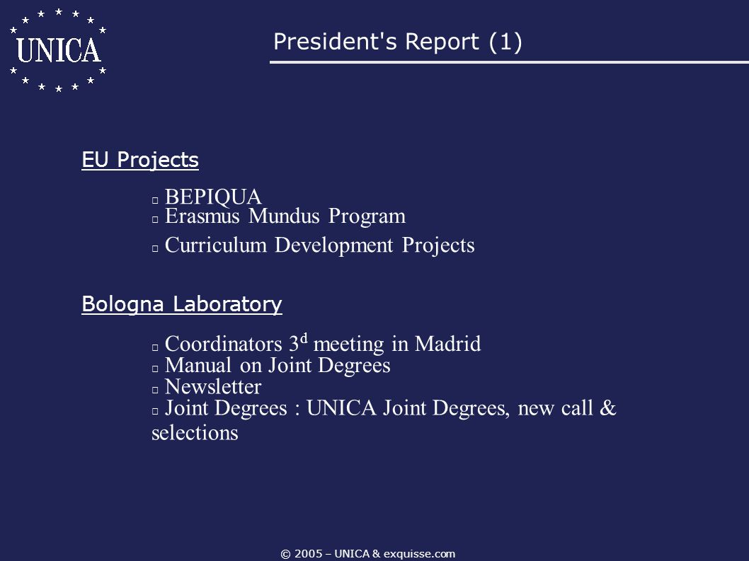 © 2005 – UNICA & exquisse.com President's Report (1) EU Projects BEPIQUA Erasmus Mundus Program Curriculum Development Projects Bologna Laboratory Coo