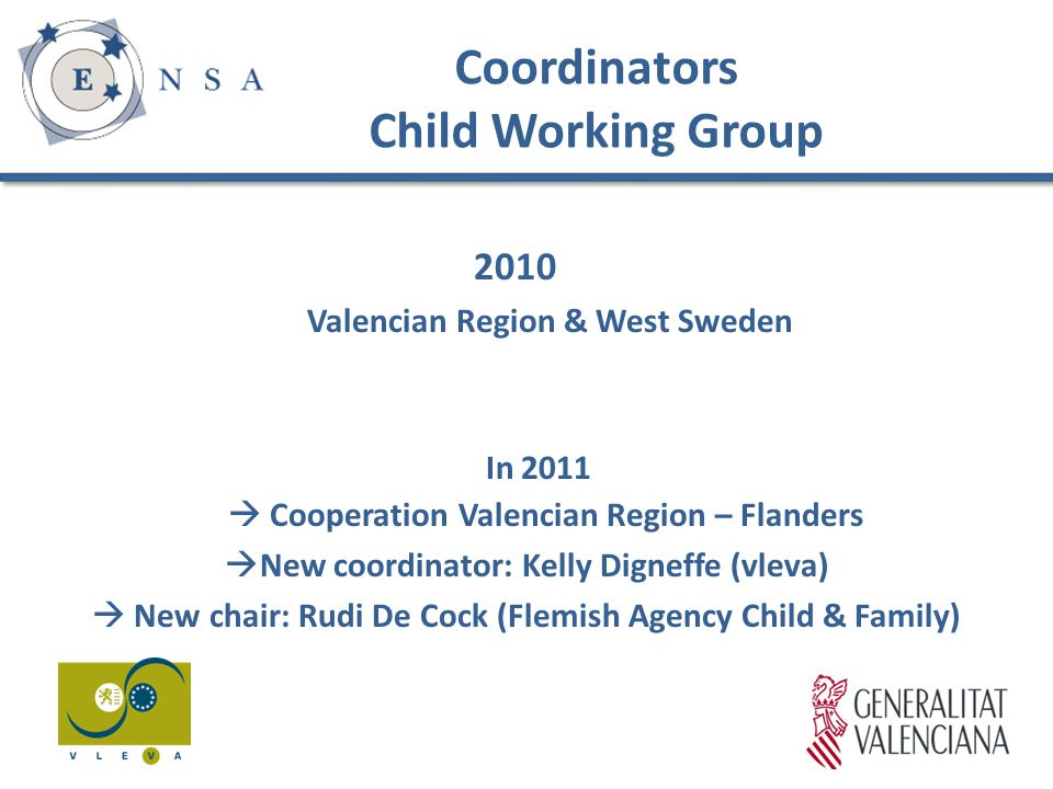 Coordinators Child Working Group 2010 Valencian Region & West Sweden In 2011  Cooperation Valencian Region – Flanders  New coordinator: Kelly Digneffe (vleva)  New chair: Rudi De Cock (Flemish Agency Child & Family)