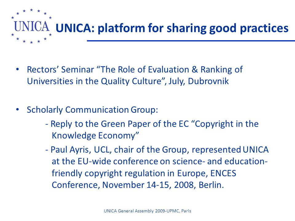 Rectors' Seminar The Role of Evaluation & Ranking of Universities in the Quality Culture , July, Dubrovnik Scholarly Communication Group: - Reply to the Green Paper of the EC Copyright in the Knowledge Economy - Paul Ayris, UCL, chair of the Group, represented UNICA at the EU-wide conference on science- and education- friendly copyright regulation in Europe, ENCES Conference, November 14-15, 2008, Berlin.
