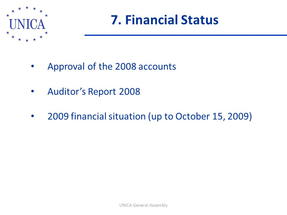7. Financial Status UNICA General Assembly Approval of the 2008 accounts Auditor's Report 2008 2009 financial situation (up to October 15, 2009)