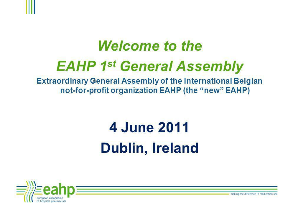 """Welcome to the EAHP 1 st General Assembly Extraordinary General Assembly of the International Belgian not-for-profit organization EAHP (the """"new"""" EAHP"""