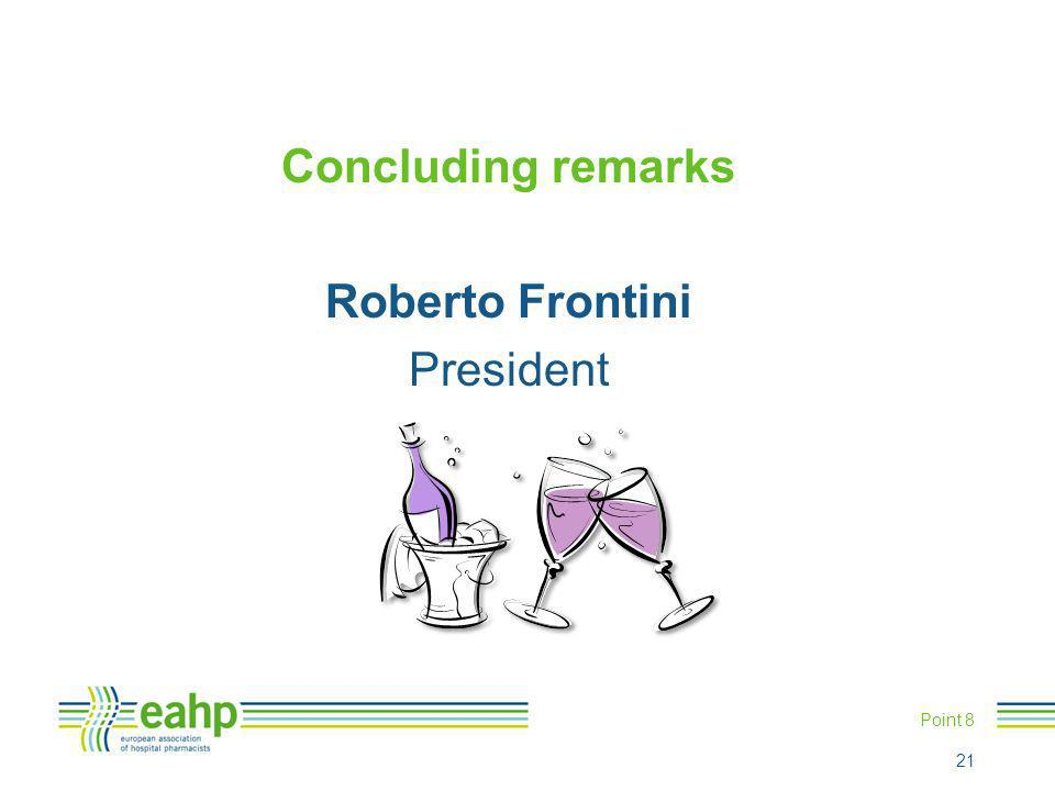 Concluding remarks Roberto Frontini President Point 8 21