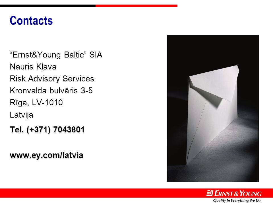 "Contacts ""Ernst&Young Baltic"" SIA Nauris Kļava Risk Advisory Services Kronvalda bulvāris 3-5 Rīga, LV-1010 Latvija Tel. (+371) 7043801 www.ey.com/latv"