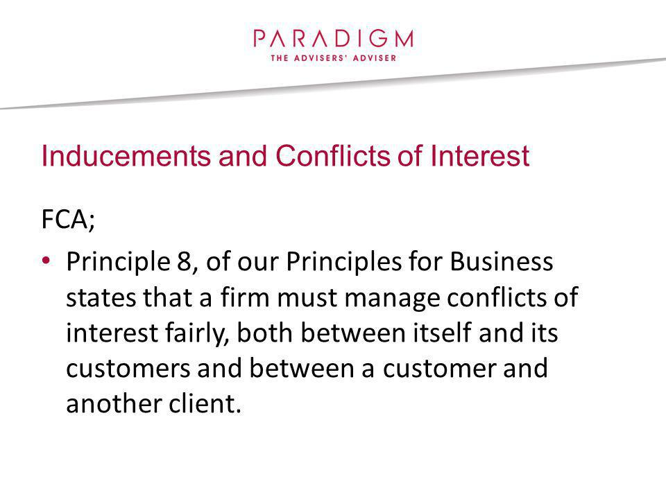 FCA; Principle 8, of our Principles for Business states that a firm must manage conflicts of interest fairly, both between itself and its customers and between a customer and another client.