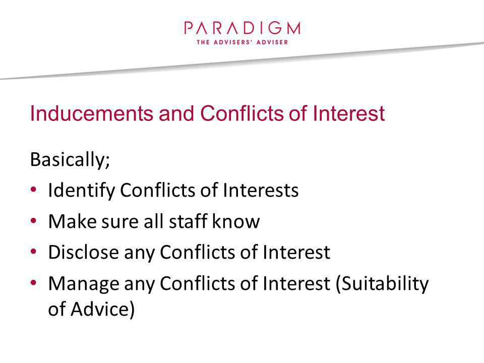 Inducements and Conflicts of Interest Basically; Identify Conflicts of Interests Make sure all staff know Disclose any Conflicts of Interest Manage any Conflicts of Interest (Suitability of Advice)