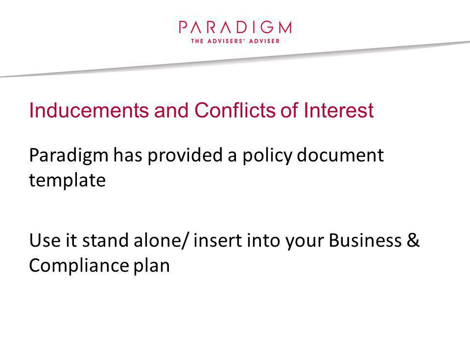 Inducements and Conflicts of Interest Paradigm has provided a policy document template Use it stand alone/ insert into your Business & Compliance plan