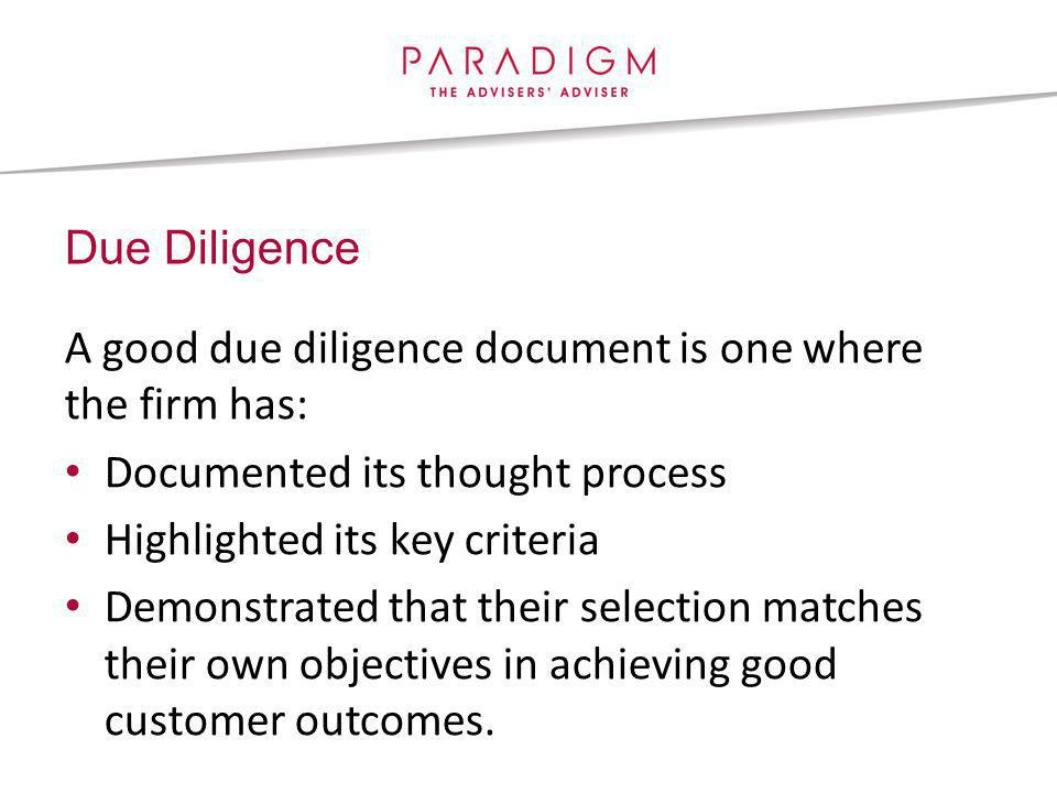 Due Diligence A good due diligence document is one where the firm has: Documented its thought process Highlighted its key criteria Demonstrated that their selection matches their own objectives in achieving good customer outcomes.