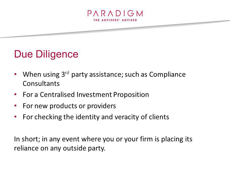 Due Diligence When using 3 rd party assistance; such as Compliance Consultants For a Centralised Investment Proposition For new products or providers For checking the identity and veracity of clients In short; in any event where you or your firm is placing its reliance on any outside party.