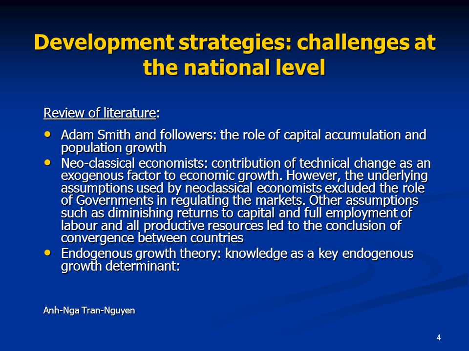 4 Development strategies: challenges at the national level Review of literature: Adam Smith and followers: the role of capital accumulation and population growth Adam Smith and followers: the role of capital accumulation and population growth Neo-classical economists: contribution of technical change as an exogenous factor to economic growth.