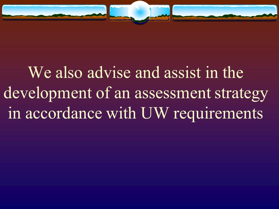 We also advise and assist in the development of an assessment strategy in accordance with UW requirements