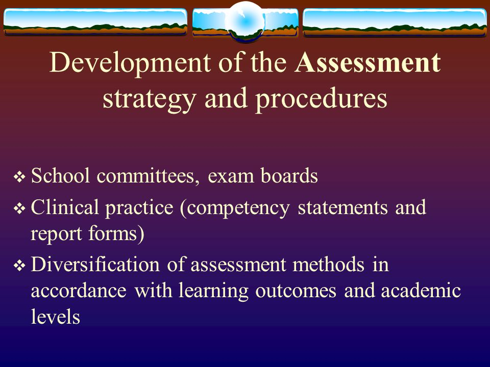Development of the Assessment strategy and procedures  School committees, exam boards  Clinical practice (competency statements and report forms)  Diversification of assessment methods in accordance with learning outcomes and academic levels