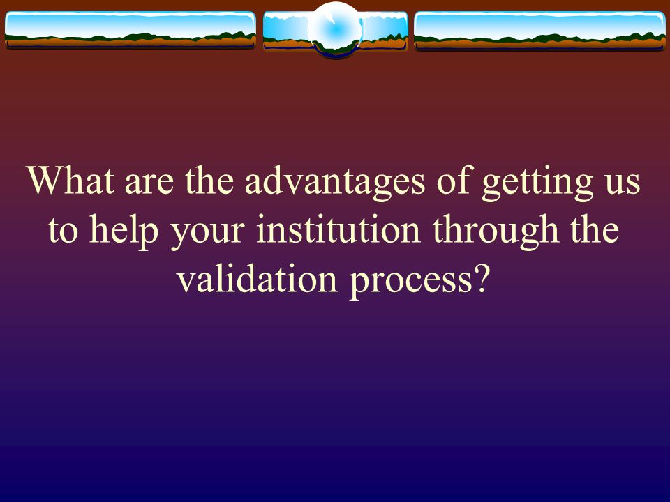 What are the advantages of getting us to help your institution through the validation process