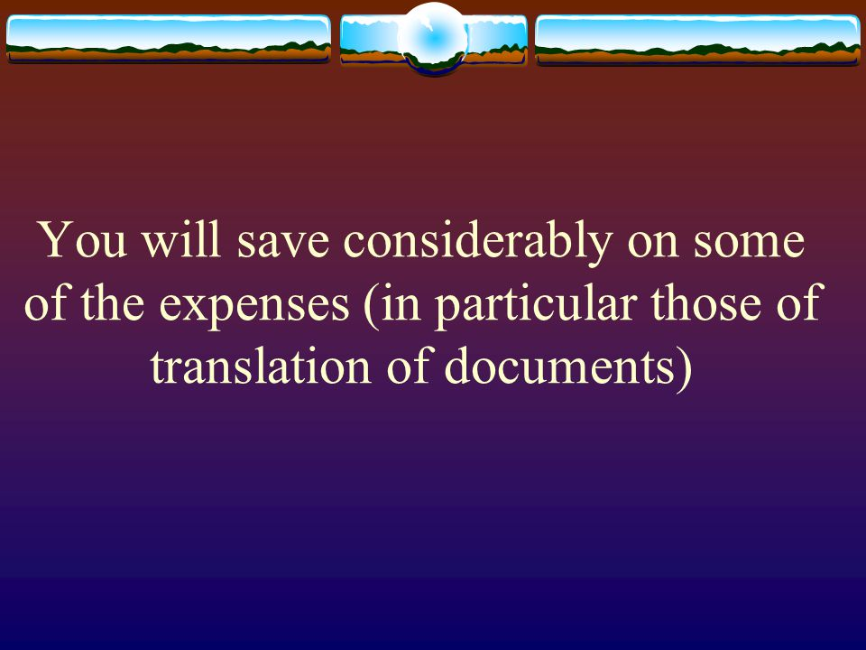 You will save considerably on some of the expenses (in particular those of translation of documents)