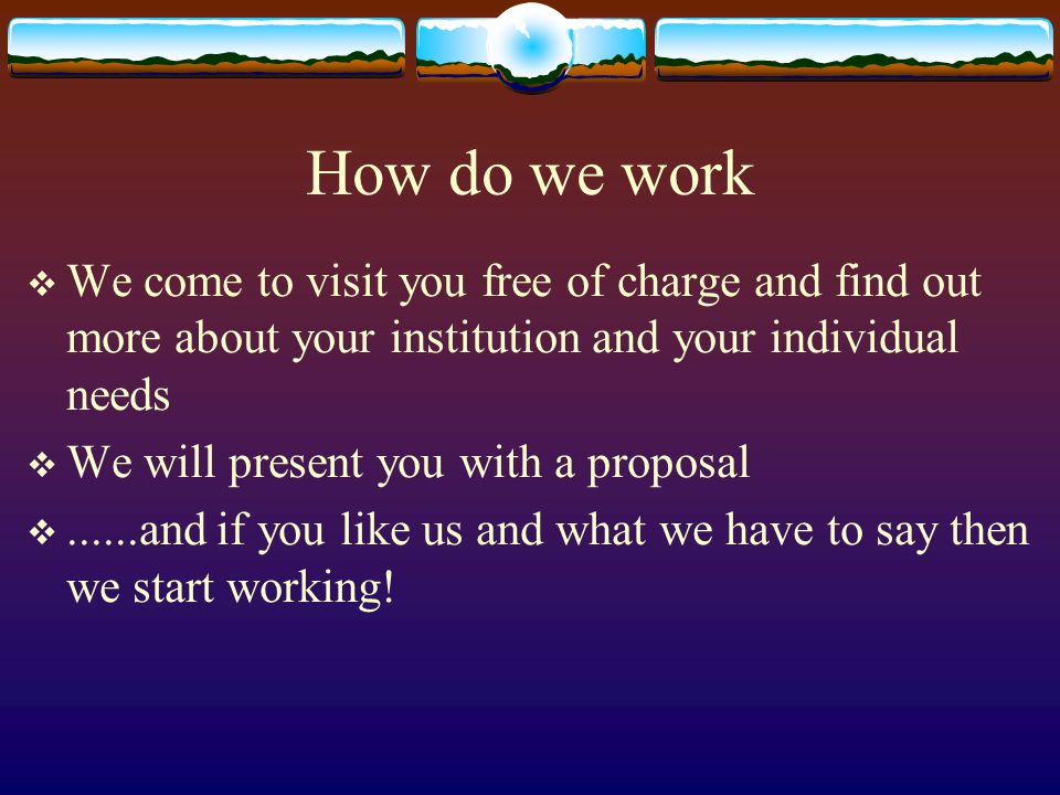How do we work  We come to visit you free of charge and find out more about your institution and your individual needs  We will present you with a proposal ......and if you like us and what we have to say then we start working!