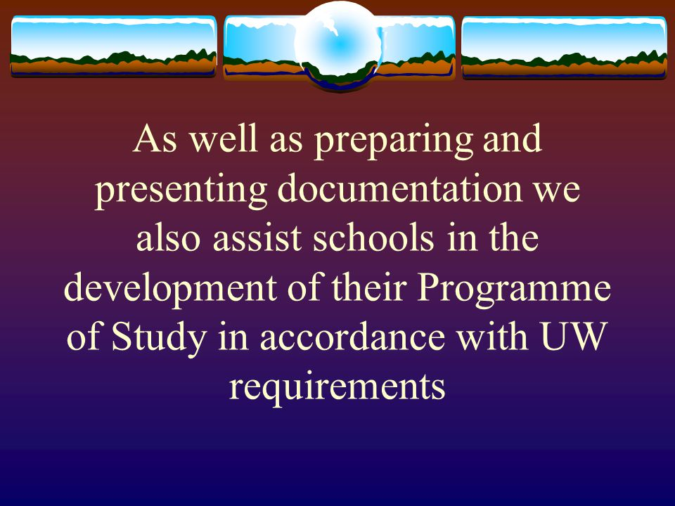 As well as preparing and presenting documentation we also assist schools in the development of their Programme of Study in accordance with UW requirements