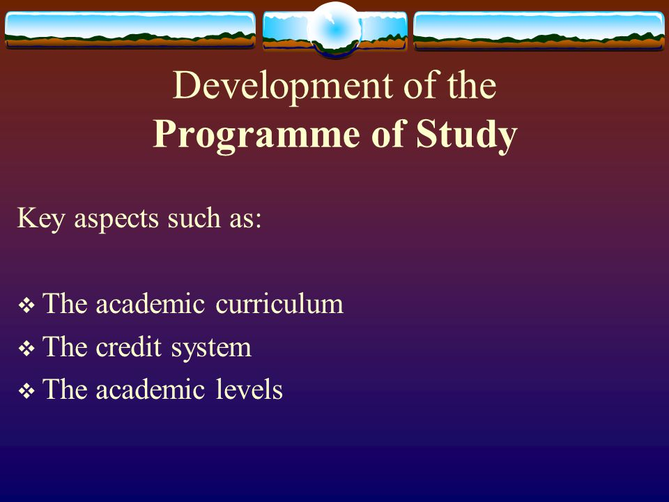 Development of the Programme of Study Key aspects such as:  The academic curriculum  The credit system  The academic levels