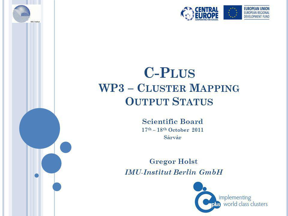 C-P LUS WP3 – C LUSTER M APPING O UTPUT S TATUS Gregor Holst IMU-Institut Berlin GmbH Scientific Board 17 th – 18 th October 2011 Sárvár