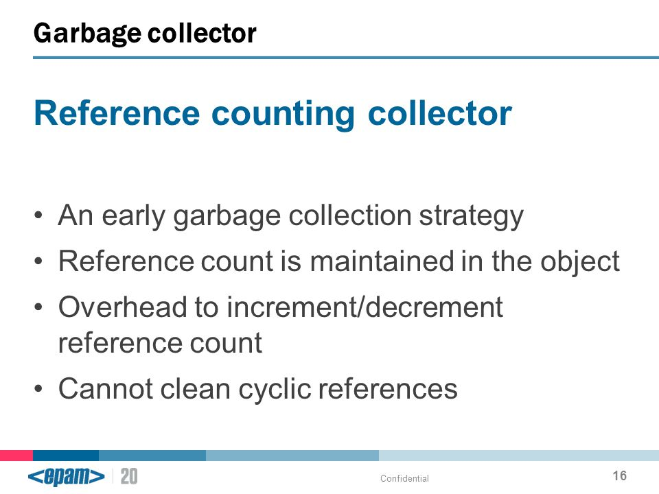 Reference counting collector An early garbage collection strategy Reference count is maintained in the object Overhead to increment/decrement reference count Cannot clean cyclic references Garbage collector Confidential 16