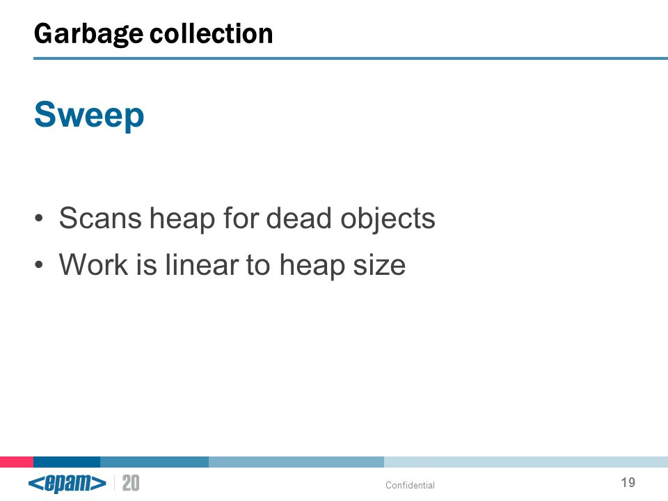 Sweep Scans heap for dead objects Work is linear to heap size Garbage collection Confidential 19