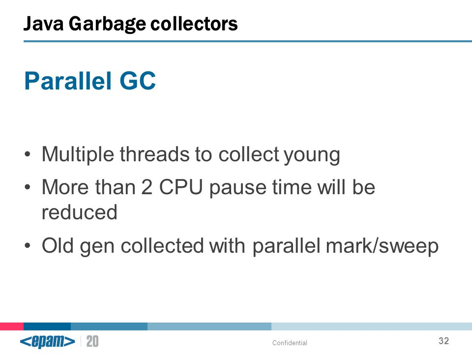 Parallel GC Multiple threads to collect young More than 2 CPU pause time will be reduced Old gen collected with parallel mark/sweep Java Garbage collectors Confidential 32