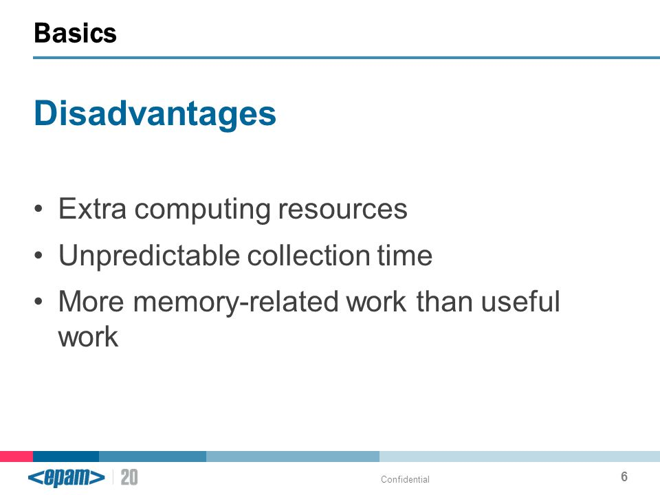 Disadvantages Extra computing resources Unpredictable collection time More memory-related work than useful work Basics Confidential 6