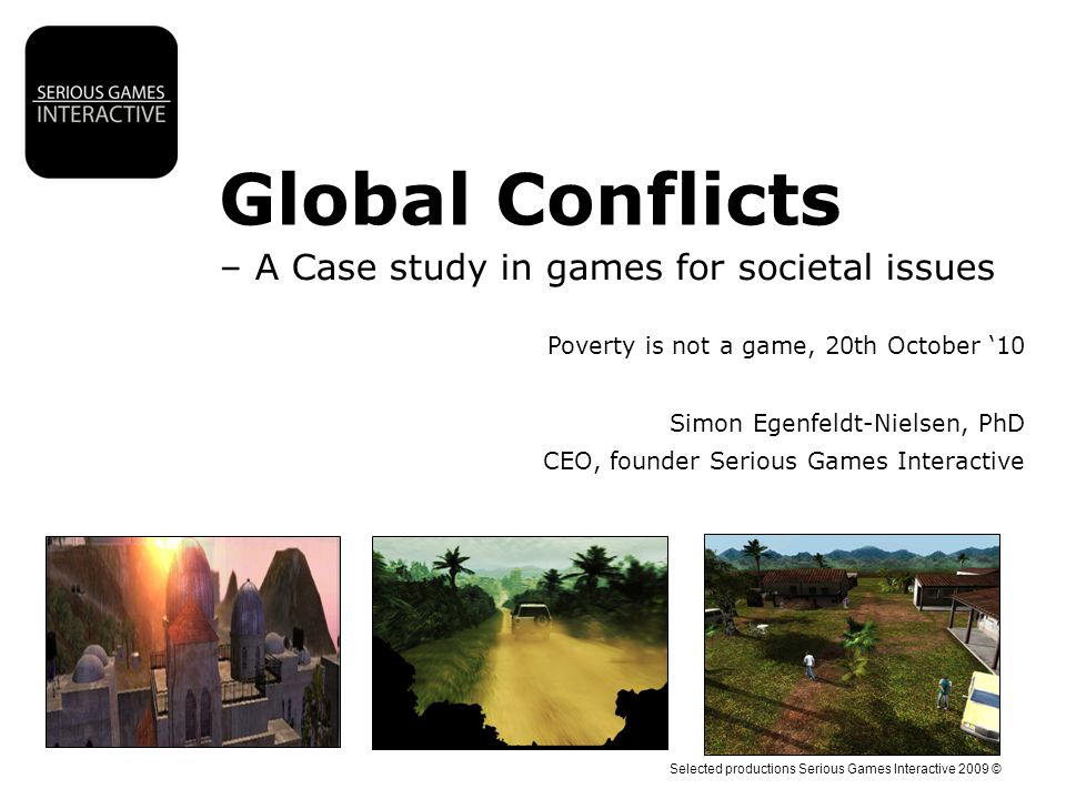 Selected productions Serious Games Interactive 2009 © Global Conflicts – A Case study in games for societal issues Poverty is not a game, 20th October '10 Simon Egenfeldt-Nielsen, PhD CEO, founder Serious Games Interactive