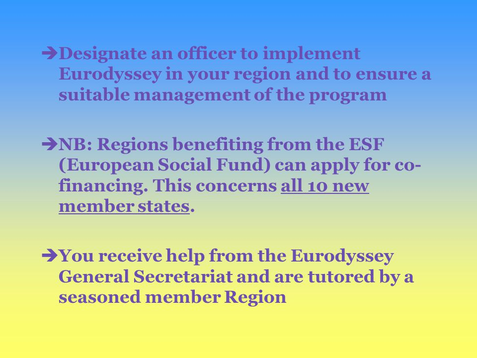 èDesignate an officer to implement Eurodyssey in your region and to ensure a suitable management of the program èNB: Regions benefiting from the ESF (European Social Fund) can apply for co- financing.