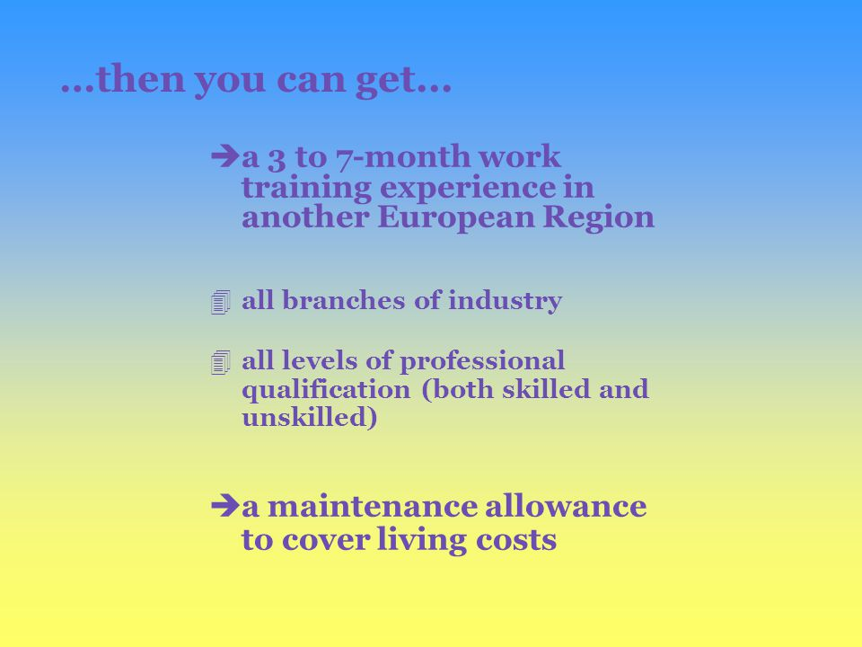 èa 3 to 7-month work training experience in another European Region 4all branches of industry 4all levels of professional qualification (both skilled and unskilled) èa maintenance allowance to cover living costs …then you can get...