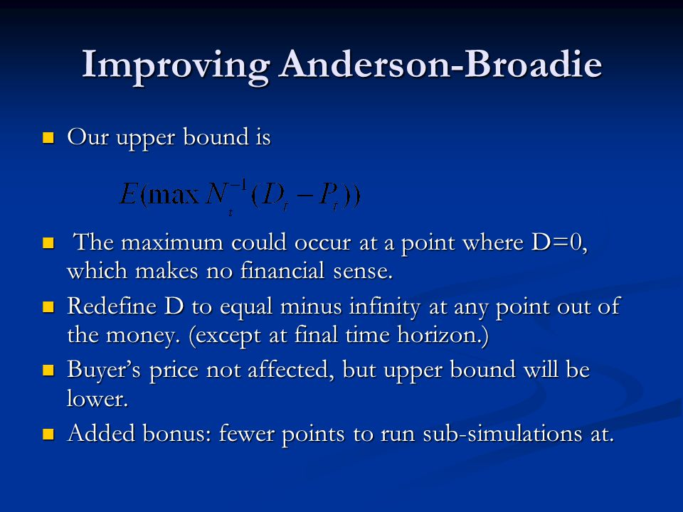 Improving Anderson-Broadie Our upper bound is Our upper bound is The maximum could occur at a point where D=0, which makes no financial sense.