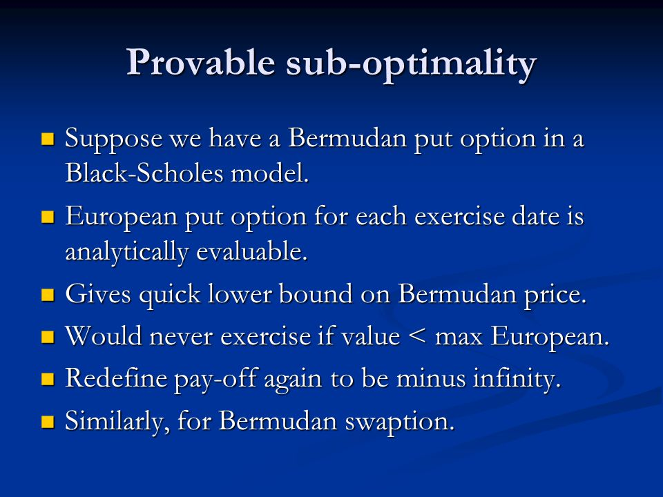 Provable sub-optimality Suppose we have a Bermudan put option in a Black-Scholes model.