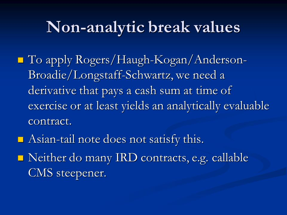 Non-analytic break values To apply Rogers/Haugh-Kogan/Anderson- Broadie/Longstaff-Schwartz, we need a derivative that pays a cash sum at time of exercise or at least yields an analytically evaluable contract.