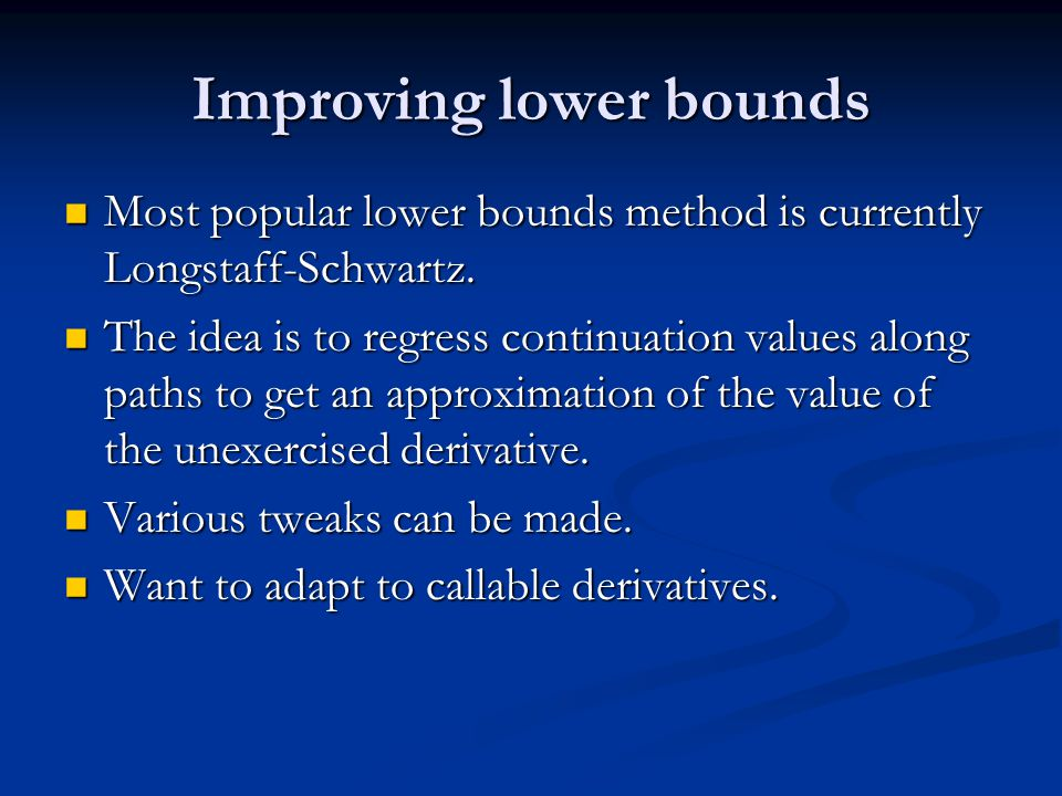 Improving lower bounds Most popular lower bounds method is currently Longstaff-Schwartz.