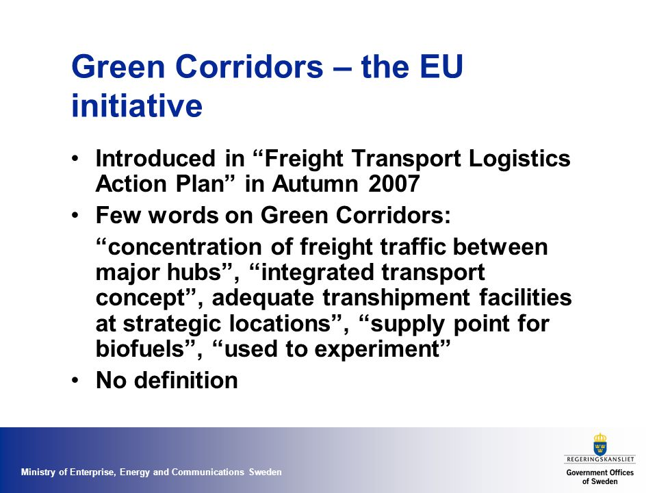 Ministry of Enterprise, Energy and Communications Sweden Green Corridors – the Swedish initiative Concept launched by EU: Freight Logistics Action Plan, ITS Action Plan, Green Paper on TEN-T Swedish initiative within the Logistics Forum Objectives: - to demonstrate efficient transport solutions - to promote development of Green Corridors in EU transport policy - to establish partnership for European Corridors