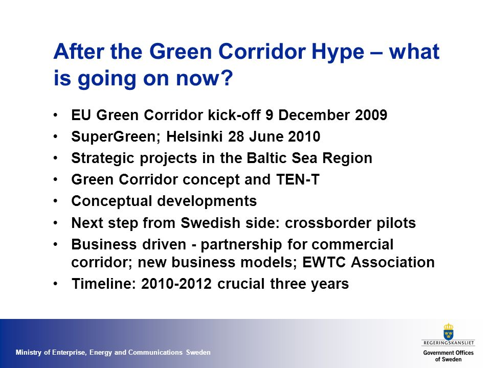 Ministry of Enterprise, Energy and Communications Sweden Towards a detailed definition of a Green Corridor – task for SuperGreen Infrastructure and transport services – Corridors ~ infrastructure – Green ~ transport operations (as the main polluter) Measurability –Key performance indicators are crucial –Multiple criteria but main focus on the environment and efficiency –Principles instead of drawing maps –Labelling or certification as a possible policy option