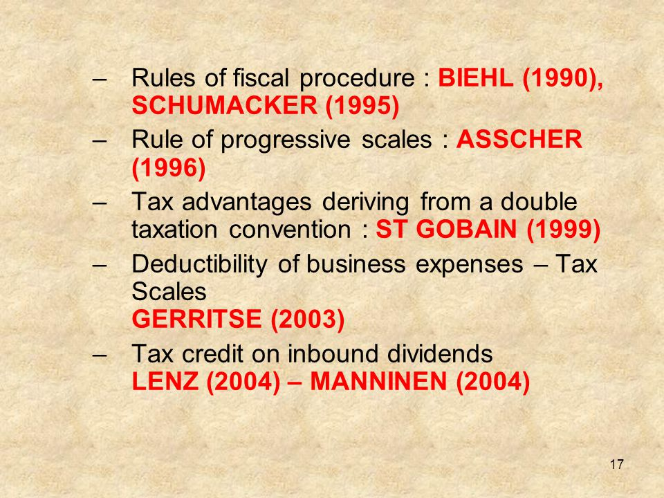 17 –Rules of fiscal procedure : BIEHL (1990), SCHUMACKER (1995) –Rule of progressive scales : ASSCHER (1996) –Tax advantages deriving from a double ta