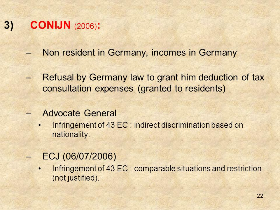 22 3)CONIJN (2006) : –Non resident in Germany, incomes in Germany –Refusal by Germany law to grant him deduction of tax consultation expenses (granted